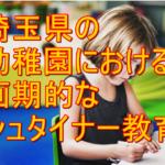 【シュタイナー】幼稚園の埼玉県における取り組みと具体的実践とは