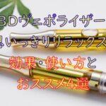 CBDヴェポライザー(ベイプペン)の効果・使い方とおすすめ4選!